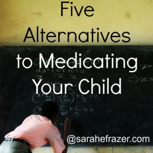 Five Alternatives to Medicating Your Child