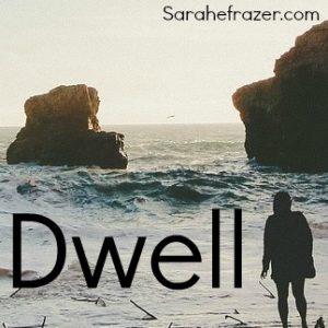 Five Minute Friday – Dwell