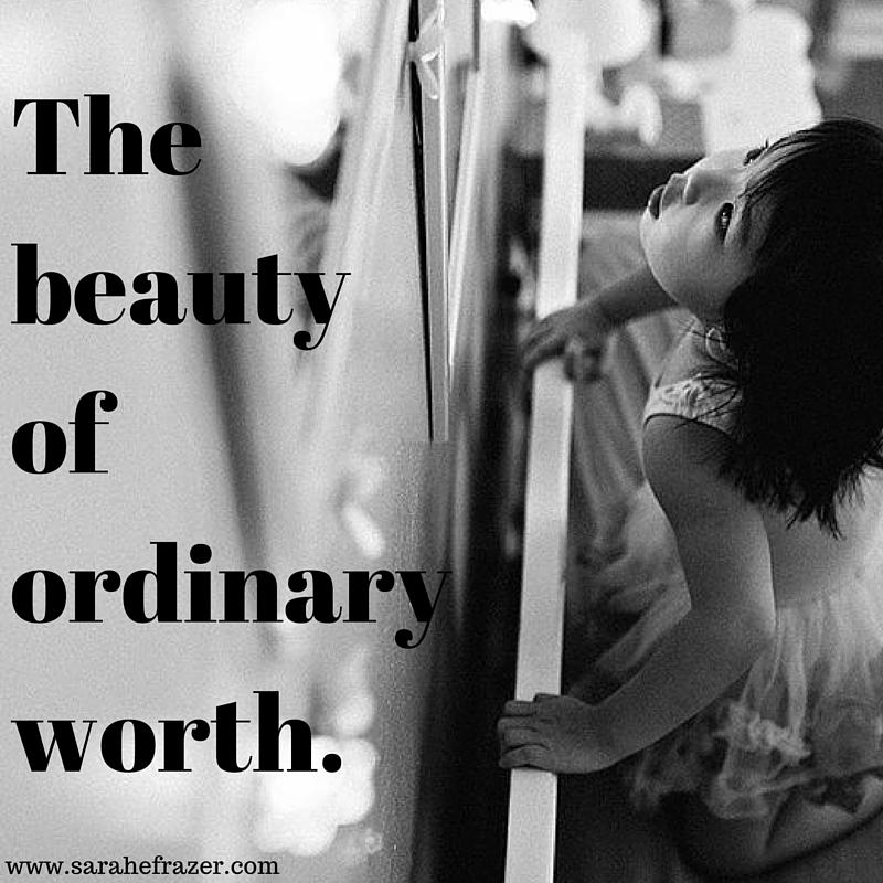 The beauty of ordinary worth.