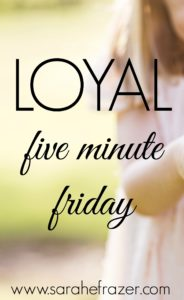 Five Minute Friday – Loyal