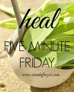 Five Minute Friday – Heal