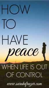 How to Have Peace, When Life is Out of Control