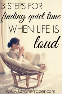 3 Steps for Finding Quiet Time When Life is Loud
