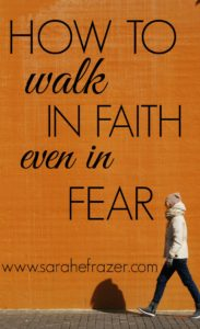 How to Walk in Faith, Even in Fear