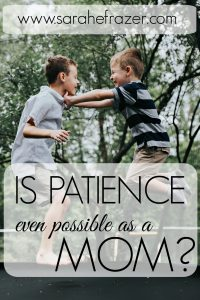 Is Patience Even Possible as a Mom?