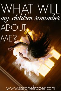 What Will My Children Remember About Me?