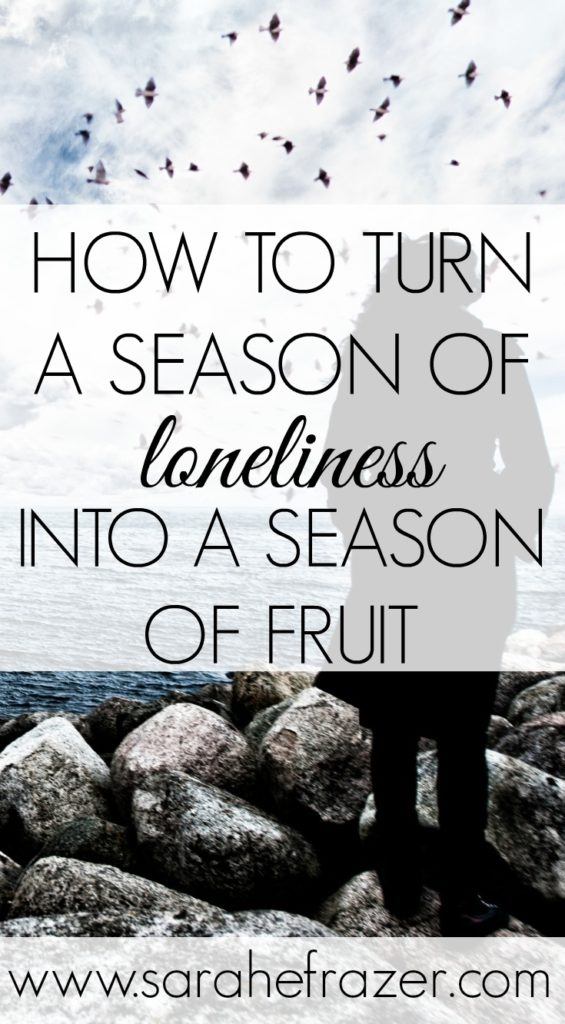 How to Turn a Season of Loneliness Into a Season of Fruit