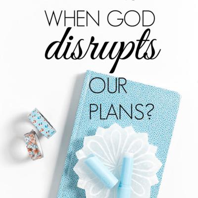 What Happens When God Disrupts Our Plans?